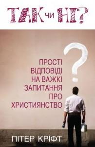 Так чи ні? Прості відповіді на важкі запитання про християнство. Пітер Кріфт. Ціна 40грн.